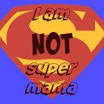 I Am Not Super Mama