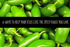 12 ways to help your kids like the spicy foods you love
