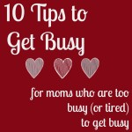 10 Tips for Moms Who Are Too Busy (or Tired) to Get Busy