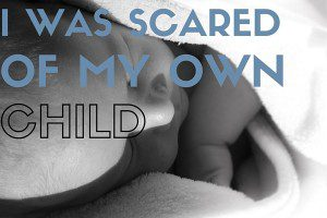 I Was Scared of My Own Child