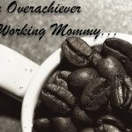 Dear Overachiever Working Mommy, We Need to Talk