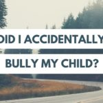 Did I Accidentally Bully My Child?