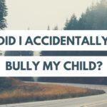 Did I Accidentally Bully My Child?