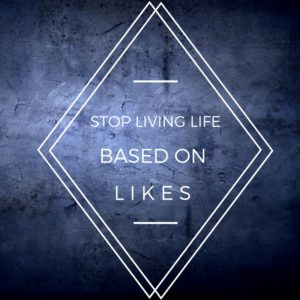 Stop Living LIfe Based on Likes