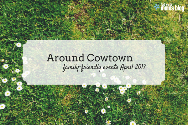Around Cowtown family-friendly events in Fort Worth and Tarrant County April 2017
