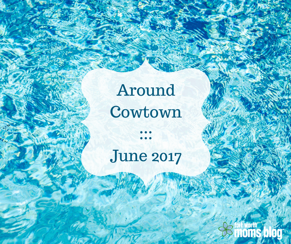 Around Cowtown family friendly events in Tarrant County and Fort Wroth for June 2017